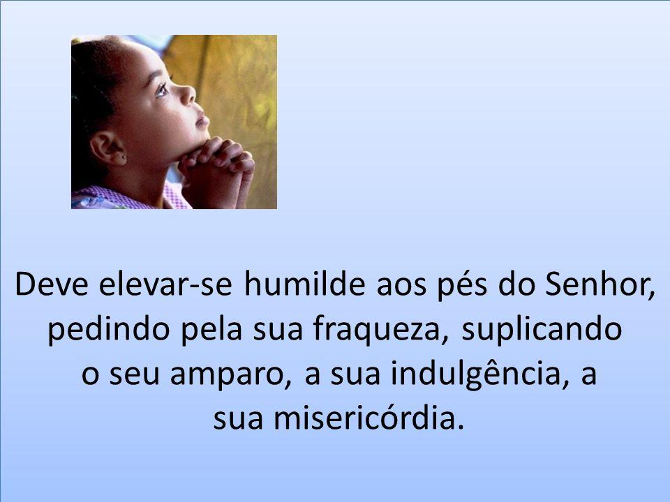 Deve elevar-se humilde aos pés do Senhor, pedindo pela sua fraqueza, suplicando o seu amparo, a sua indulgência, a sua misericórdia.