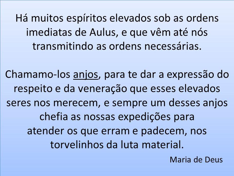 Há muitos espíritos elevados sob as ordens imediatas de Aulus, e que vêm até nós transmitindo as ordens necessárias.