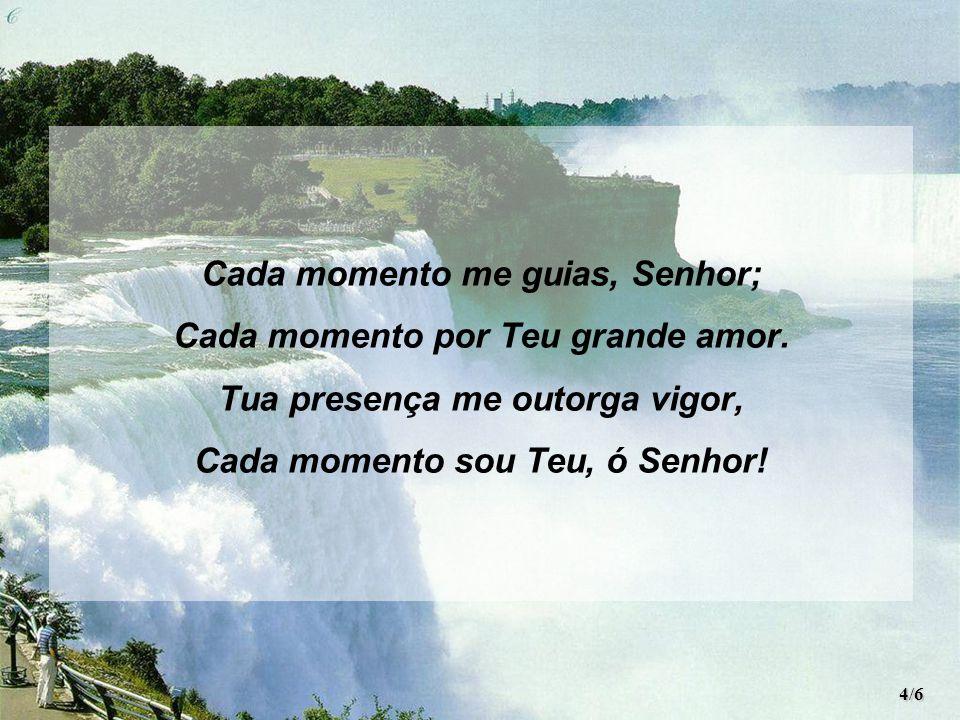 Cada momento me guias, Senhor; Cada momento por Teu grande amor.