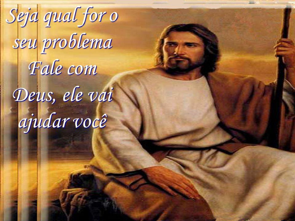 Seja qual for o seu problema Fale com Deus, ele vai ajudar você