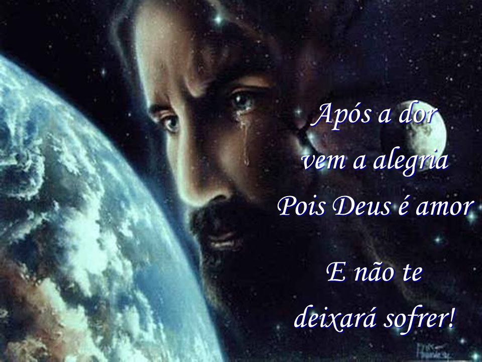 Após a dor vem a alegria Pois Deus é amor
