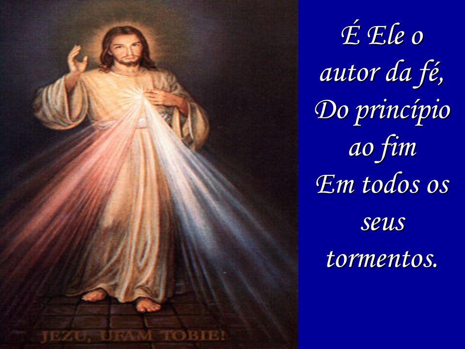 É Ele o autor da fé, Do princípio ao fim Em todos os seus tormentos.