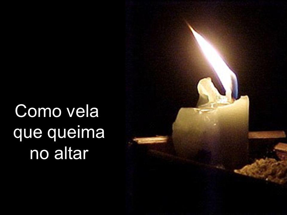 Como vela que queima no altar