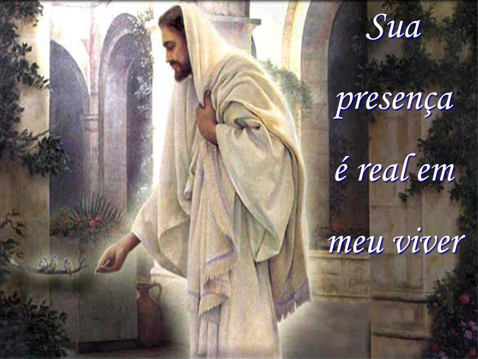 Sua presença é real em meu viver