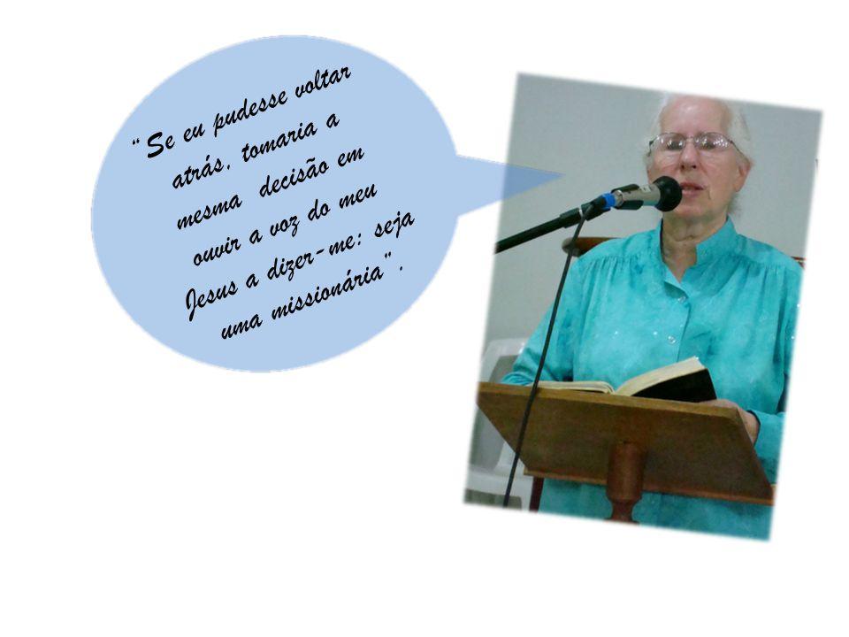 Se eu pudesse voltar atrás, tomaria a mesma decisão em ouvir a voz do meu Jesus a dizer-me: seja uma missionária .