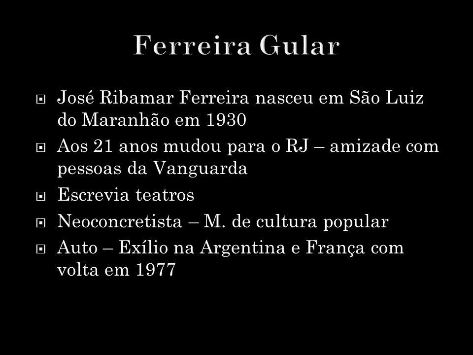 Ferreira Gular José Ribamar Ferreira nasceu em São Luiz do Maranhão em 1930. Aos 21 anos mudou para o RJ – amizade com pessoas da Vanguarda.