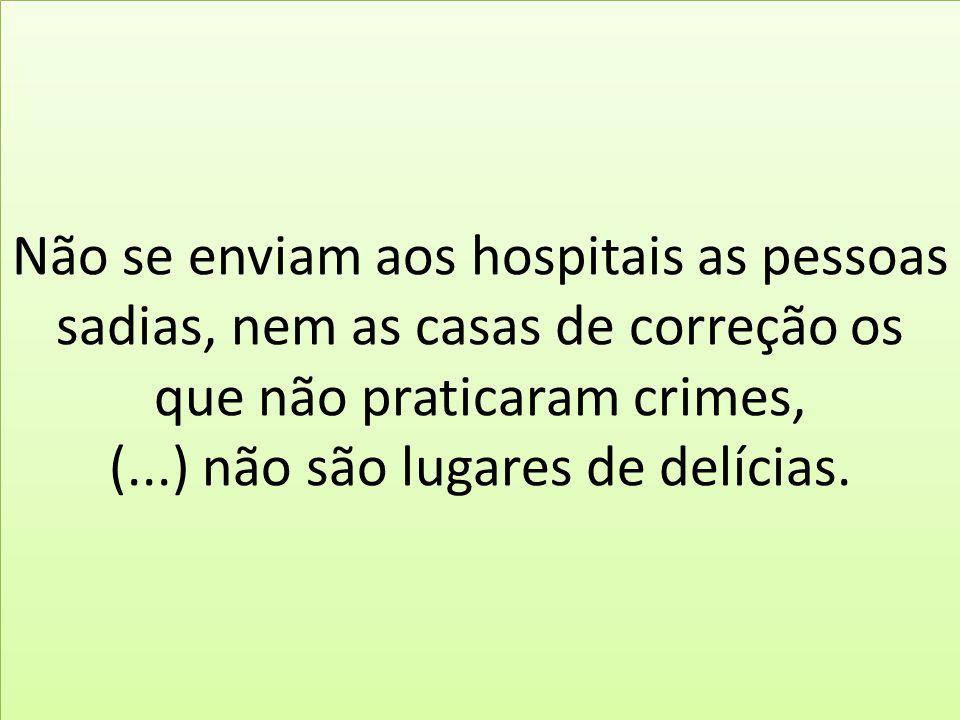 Não se enviam aos hospitais as pessoas sadias, nem as casas de correção os que não praticaram crimes, (...) não são lugares de delícias.