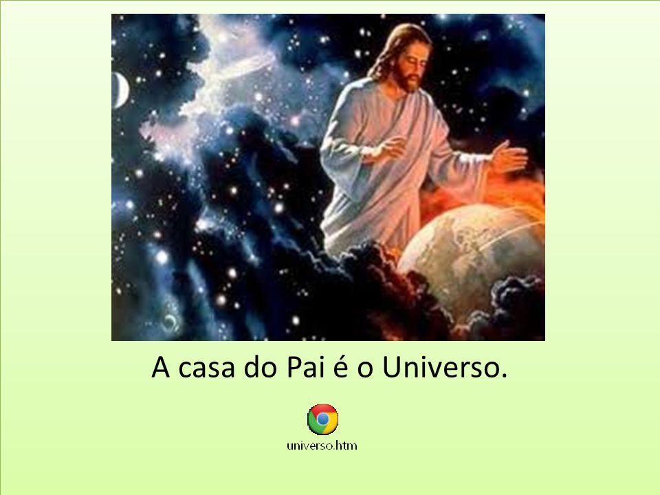 A casa do Pai é o Universo.