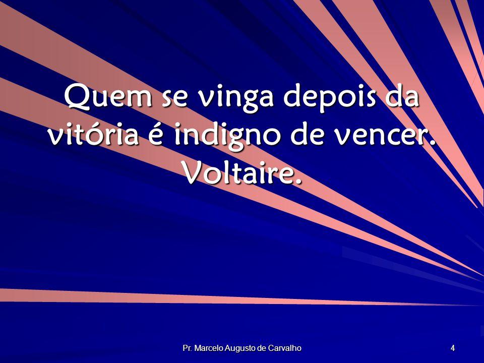 Quem se vinga depois da vitória é indigno de vencer. Voltaire.