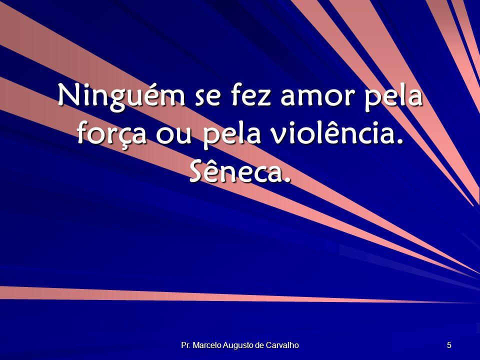 Ninguém se fez amor pela força ou pela violência. Sêneca.