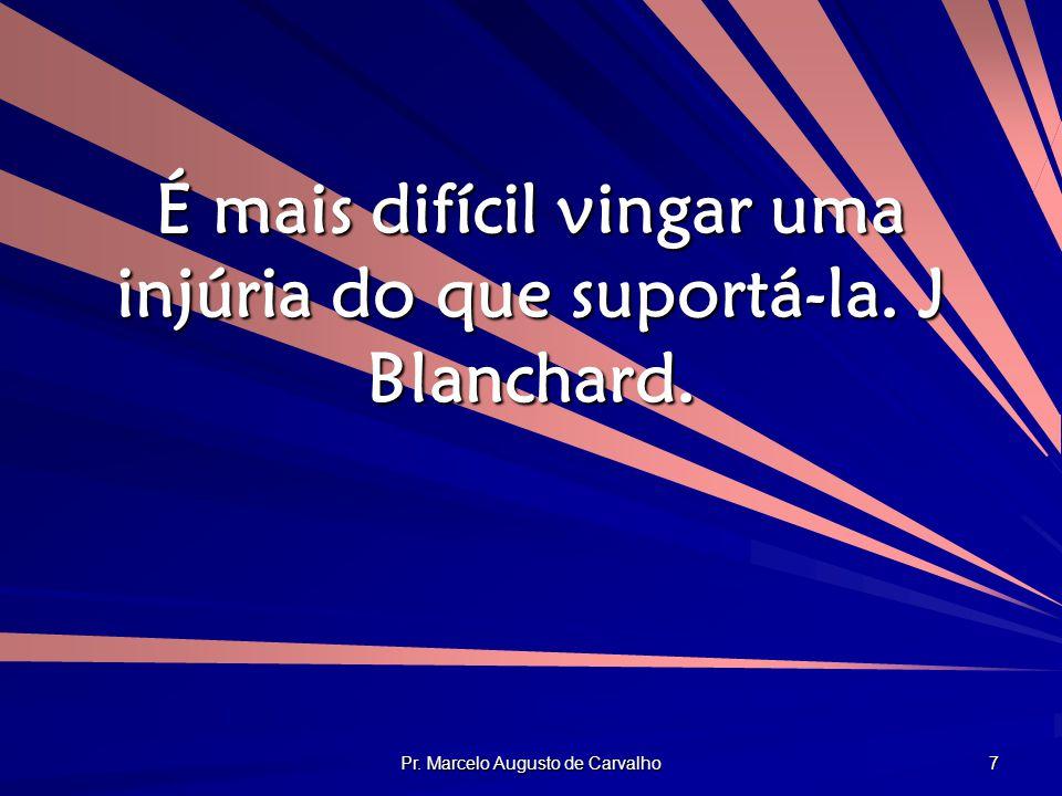 É mais difícil vingar uma injúria do que suportá-la. J Blanchard.