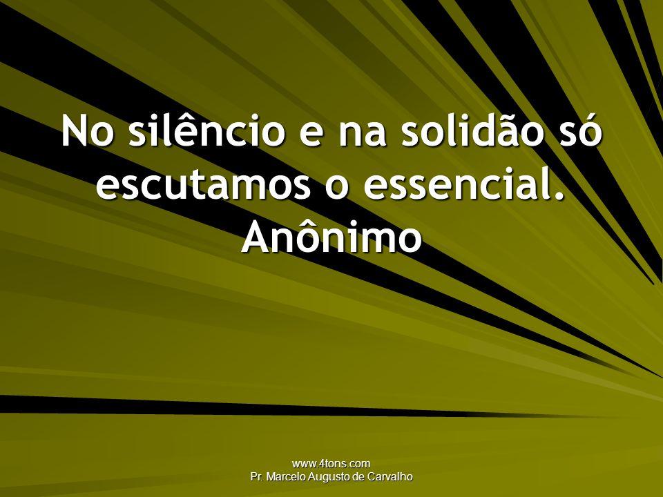 No silêncio e na solidão só escutamos o essencial. Anônimo