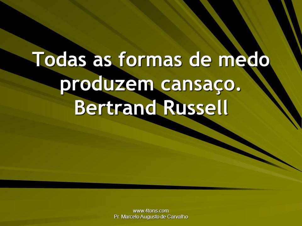 Todas as formas de medo produzem cansaço. Bertrand Russell