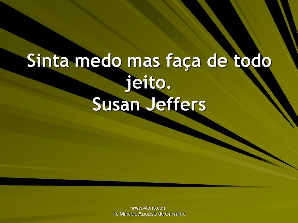 Sinta medo mas faça de todo jeito. Susan Jeffers
