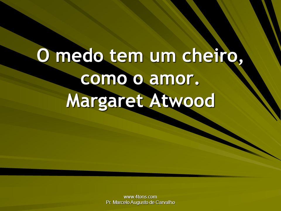 O medo tem um cheiro, como o amor. Margaret Atwood