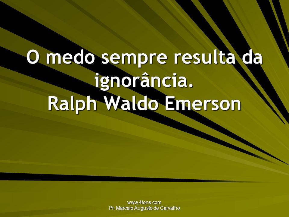 O medo sempre resulta da ignorância. Ralph Waldo Emerson
