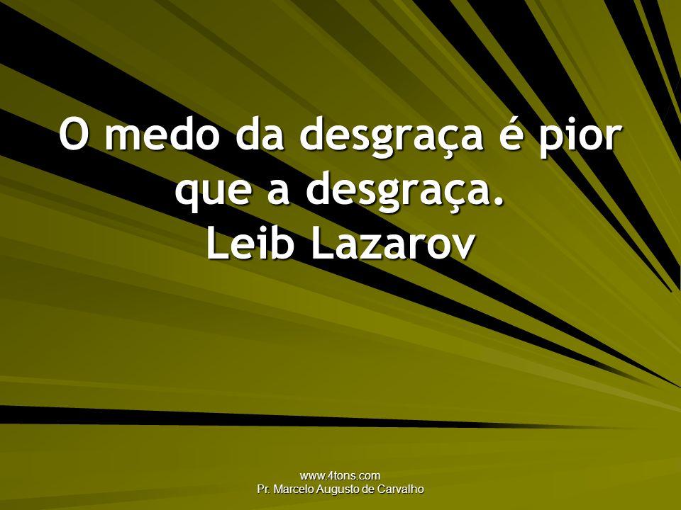 O medo da desgraça é pior que a desgraça. Leib Lazarov