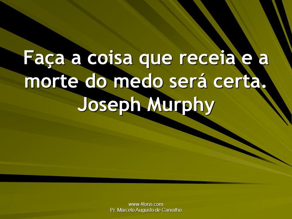 Faça a coisa que receia e a morte do medo será certa. Joseph Murphy