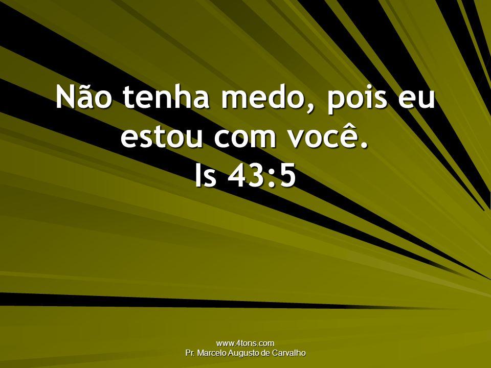 Não tenha medo, pois eu estou com você. Is 43:5