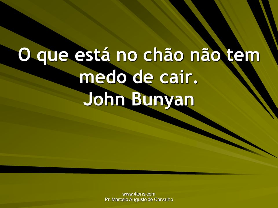 O que está no chão não tem medo de cair. John Bunyan