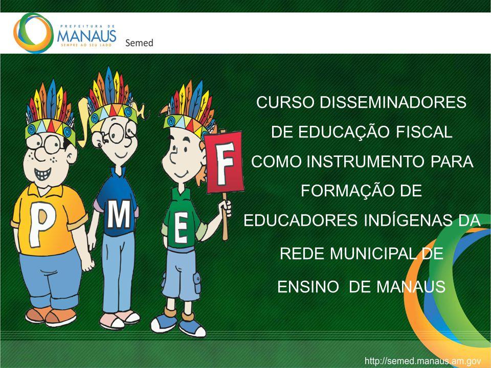 CURSO DISSEMINADORES DE EDUCAÇÃO FISCAL COMO INSTRUMENTO PARA FORMAÇÃO DE EDUCADORES INDÍGENAS DA REDE MUNICIPAL DE ENSINO DE MANAUS
