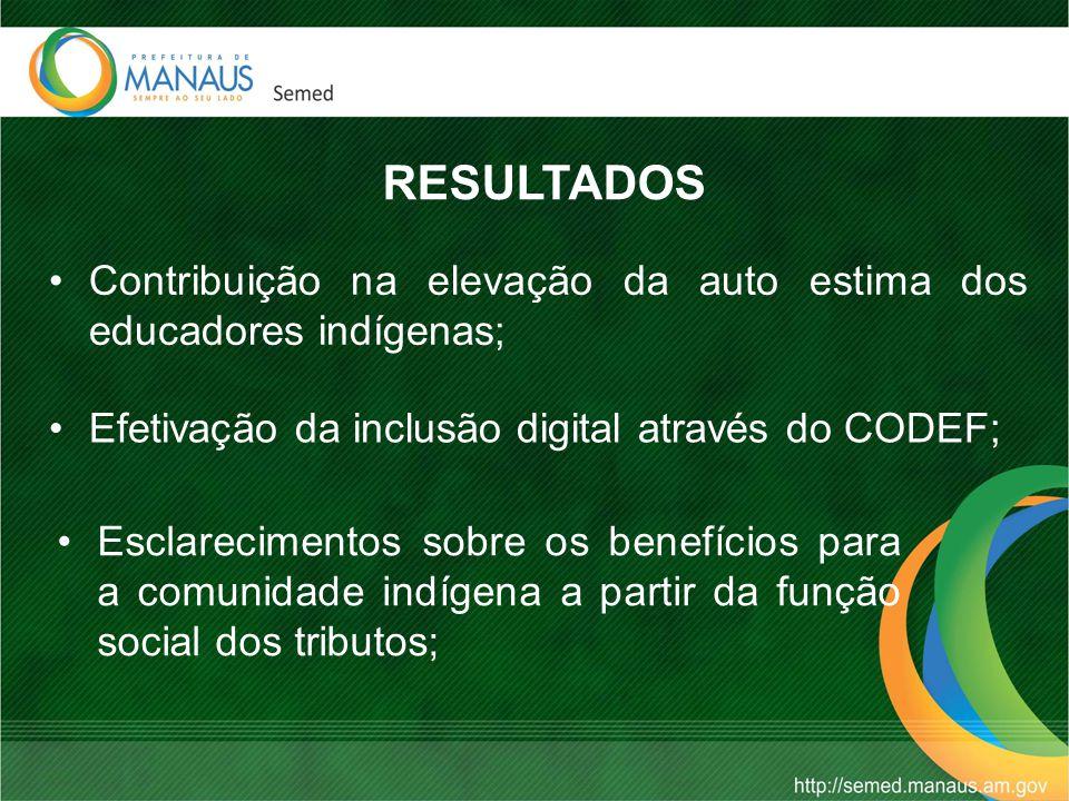 RESULTADOS Contribuição na elevação da auto estima dos educadores indígenas; Efetivação da inclusão digital através do CODEF;