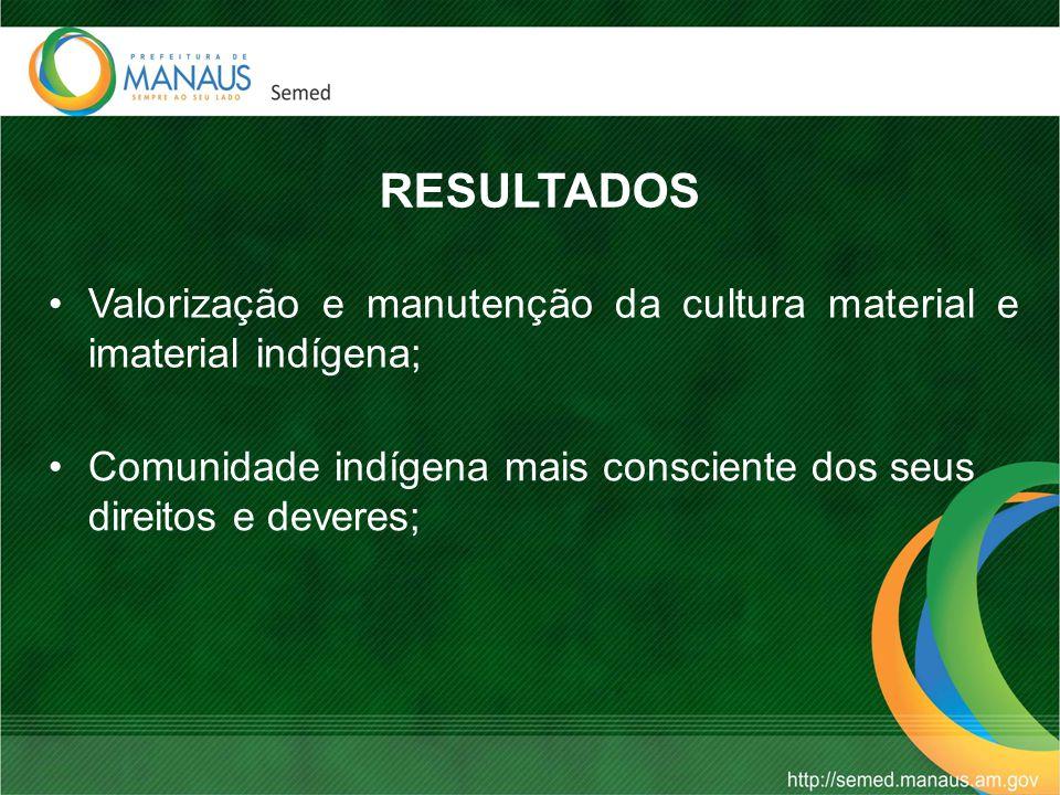 RESULTADOS Valorização e manutenção da cultura material e imaterial indígena; Comunidade indígena mais consciente dos seus direitos e deveres;