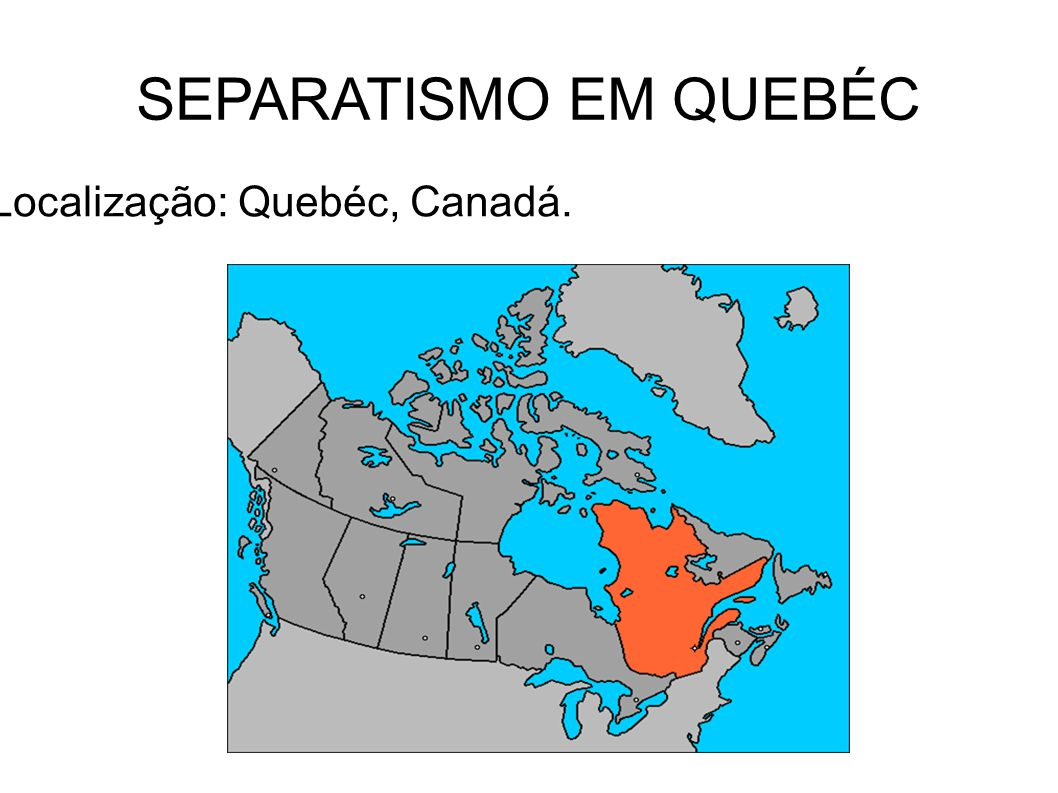 SEPARATISMO EM QUEBÉC Localização: Quebéc, Canadá.