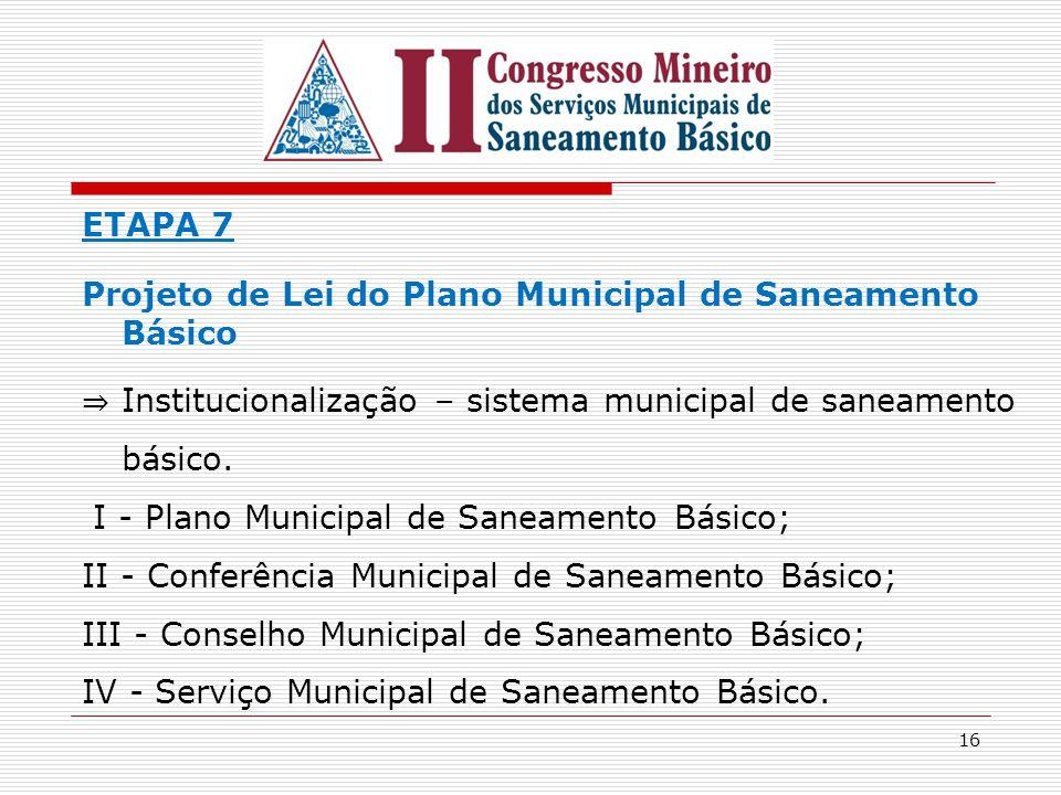 ETAPA 7 Projeto de Lei do Plano Municipal de Saneamento Básico. ⇒ Institucionalização – sistema municipal de saneamento básico.