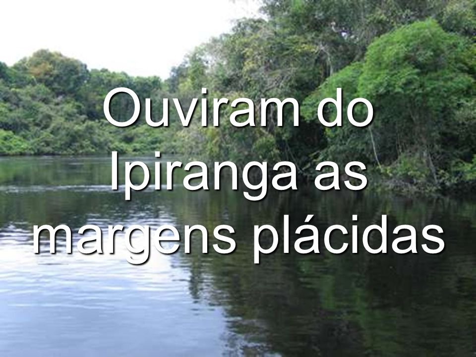 Ouviram do Ipiranga as margens plácidas