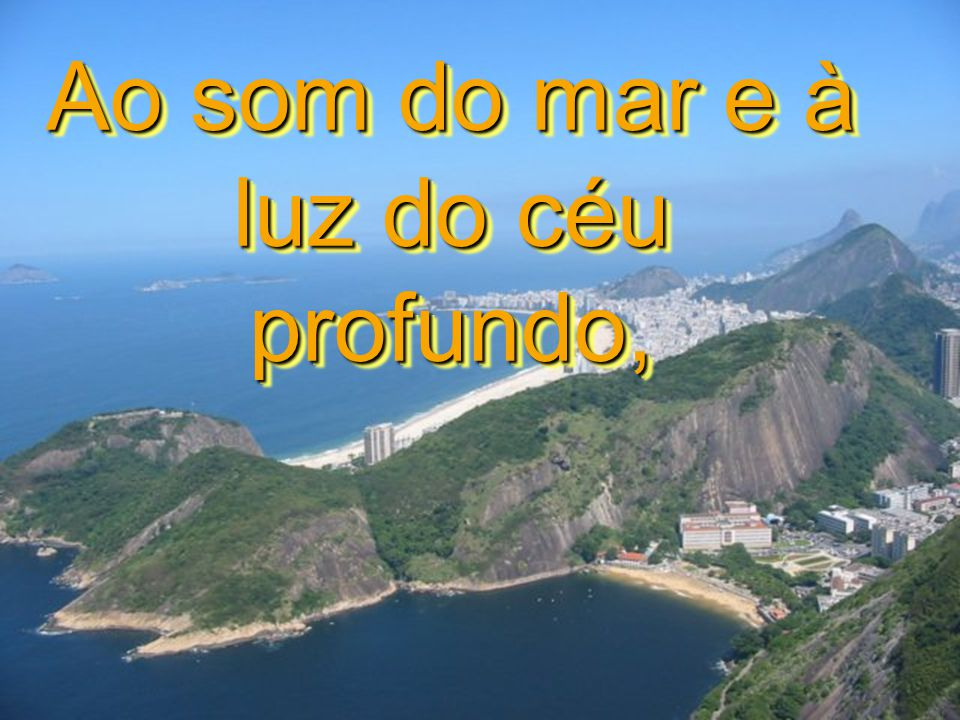 Ao som do mar e à luz do céu profundo,