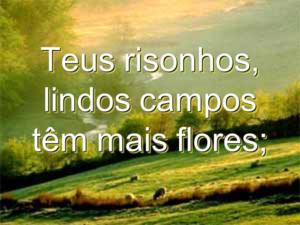 Teus risonhos, lindos campos têm mais flores;