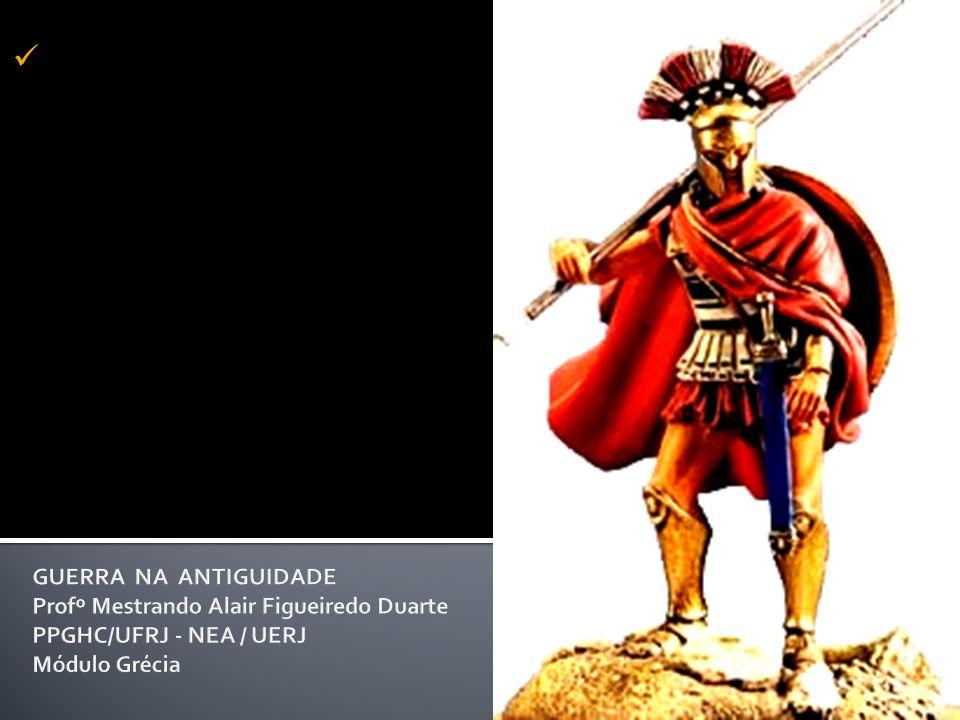 GUERRA NA ANTIGUIDADE Profº Mestrando Alair Figueiredo Duarte PPGHC/UFRJ - NEA / UERJ Módulo Grécia
