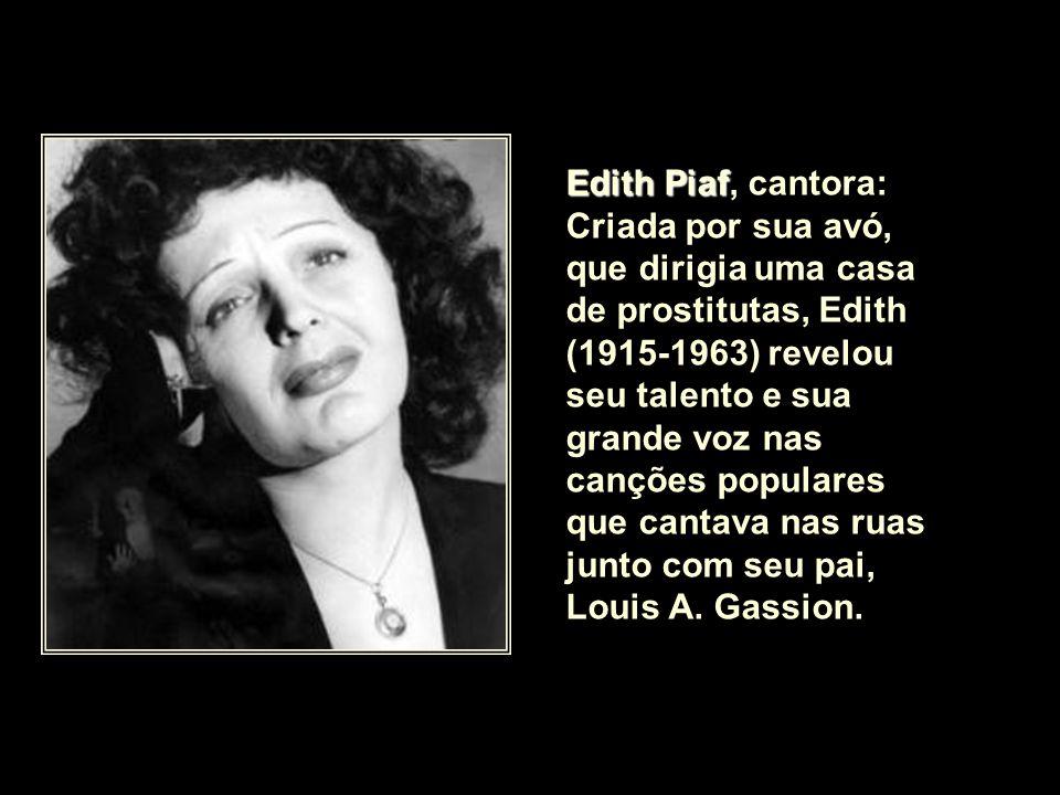 Edith Piaf, cantora: Criada por sua avó, que dirigia uma casa de prostitutas, Edith (1915-1963) revelou seu talento e sua grande voz nas canções populares que cantava nas ruas junto com seu pai, Louis A.