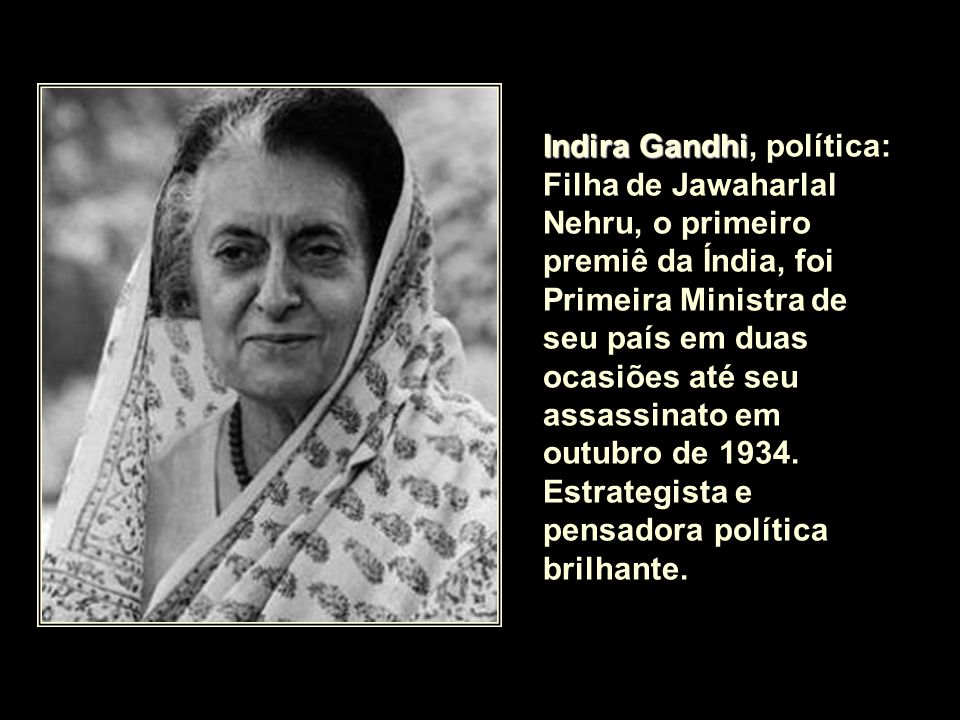 Indira Gandhi, política: Filha de Jawaharlal Nehru, o primeiro premiê da Índia, foi Primeira Ministra de seu país em duas ocasiões até seu assassinato em outubro de 1934.