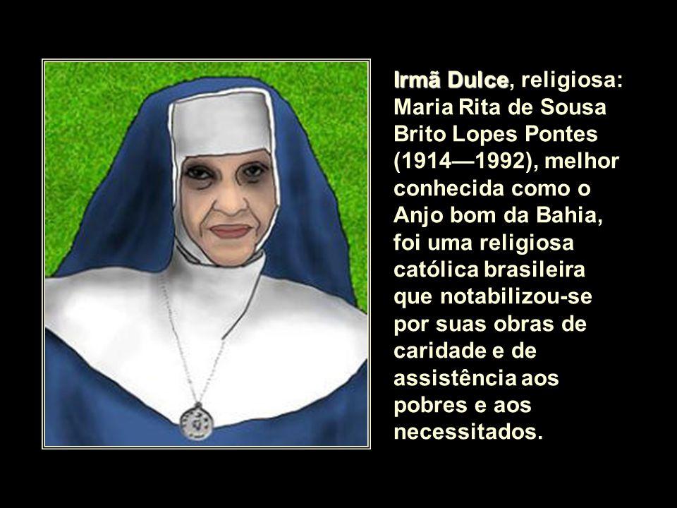 Irmã Dulce, religiosa: Maria Rita de Sousa Brito Lopes Pontes (1914—1992), melhor conhecida como o Anjo bom da Bahia, foi uma religiosa católica brasileira que notabilizou-se por suas obras de caridade e de assistência aos pobres e aos necessitados.