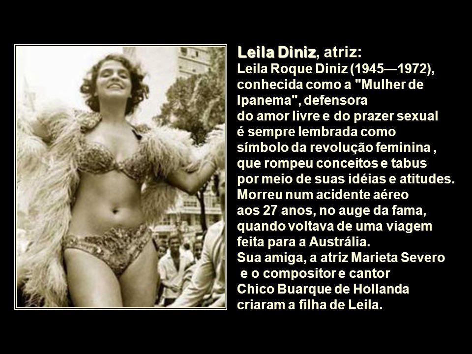 Leila Diniz, atriz: Leila Roque Diniz (1945—1972), conhecida como a Mulher de Ipanema , defensora.