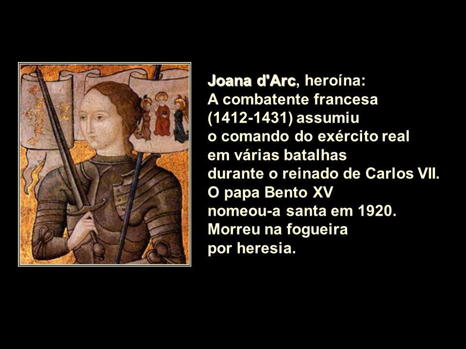 Joana d Arc, heroína: A combatente francesa. (1412-1431) assumiu. o comando do exército real. em várias batalhas.