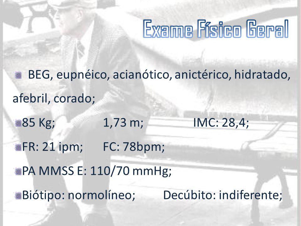 Exame Físico Geral BEG, eupnéico, acianótico, anictérico, hidratado, afebril, corado; 85 Kg; 1,73 m; IMC: 28,4;