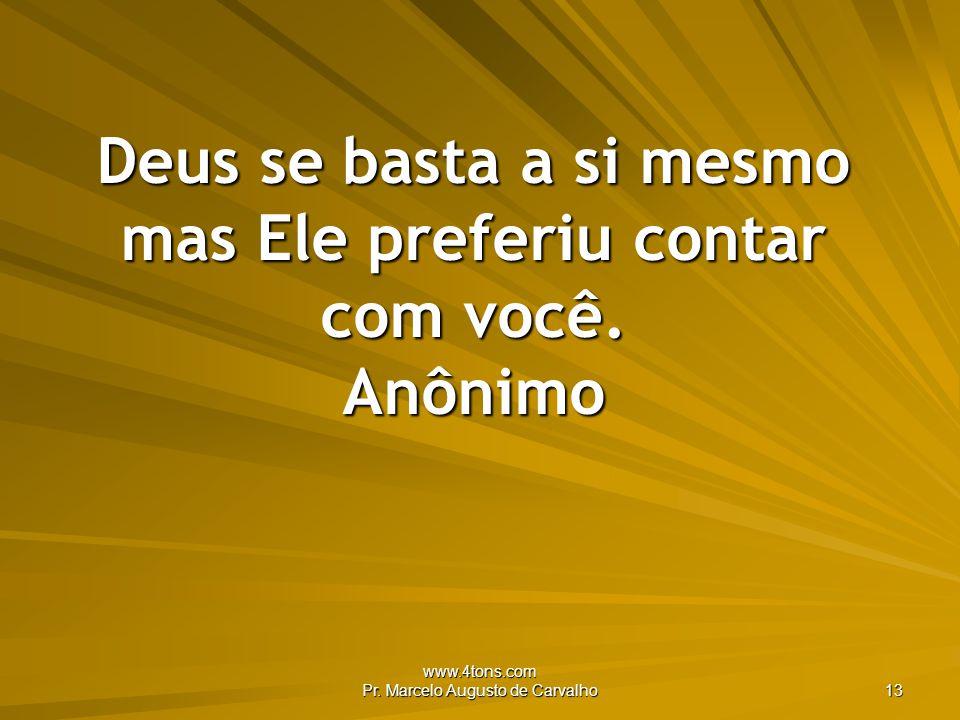 Deus se basta a si mesmo mas Ele preferiu contar com você. Anônimo