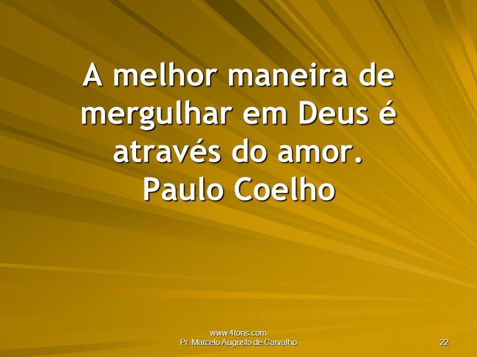 A melhor maneira de mergulhar em Deus é através do amor. Paulo Coelho