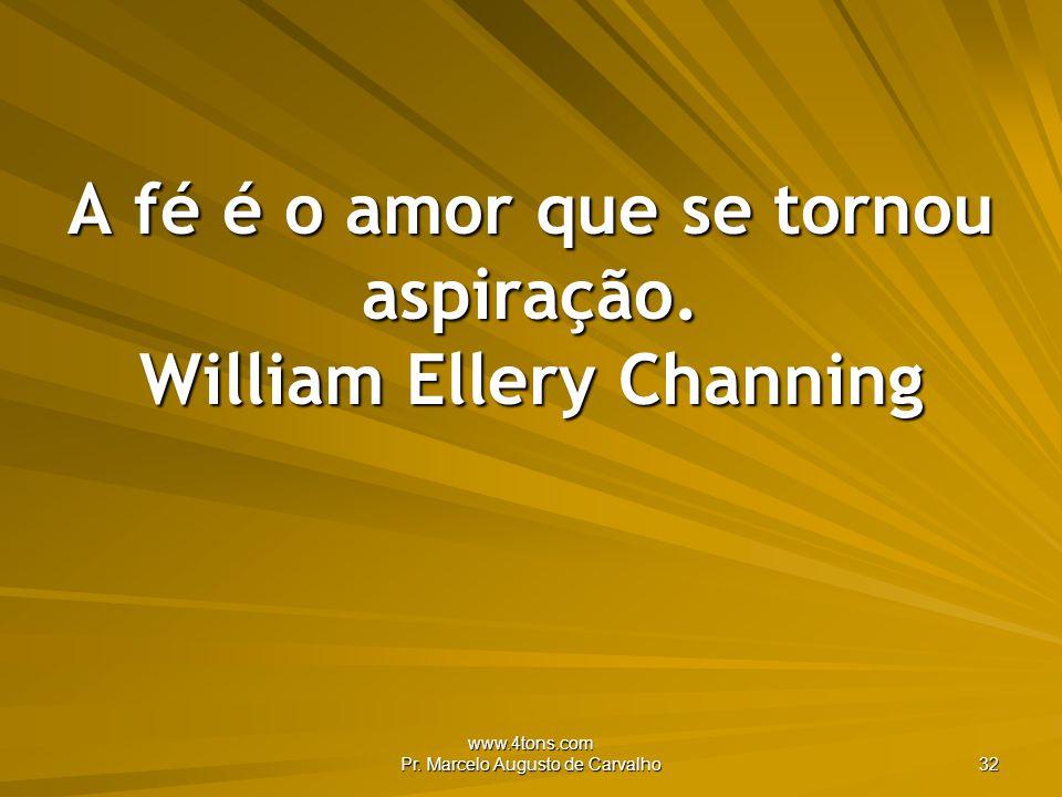 A fé é o amor que se tornou aspiração. William Ellery Channing