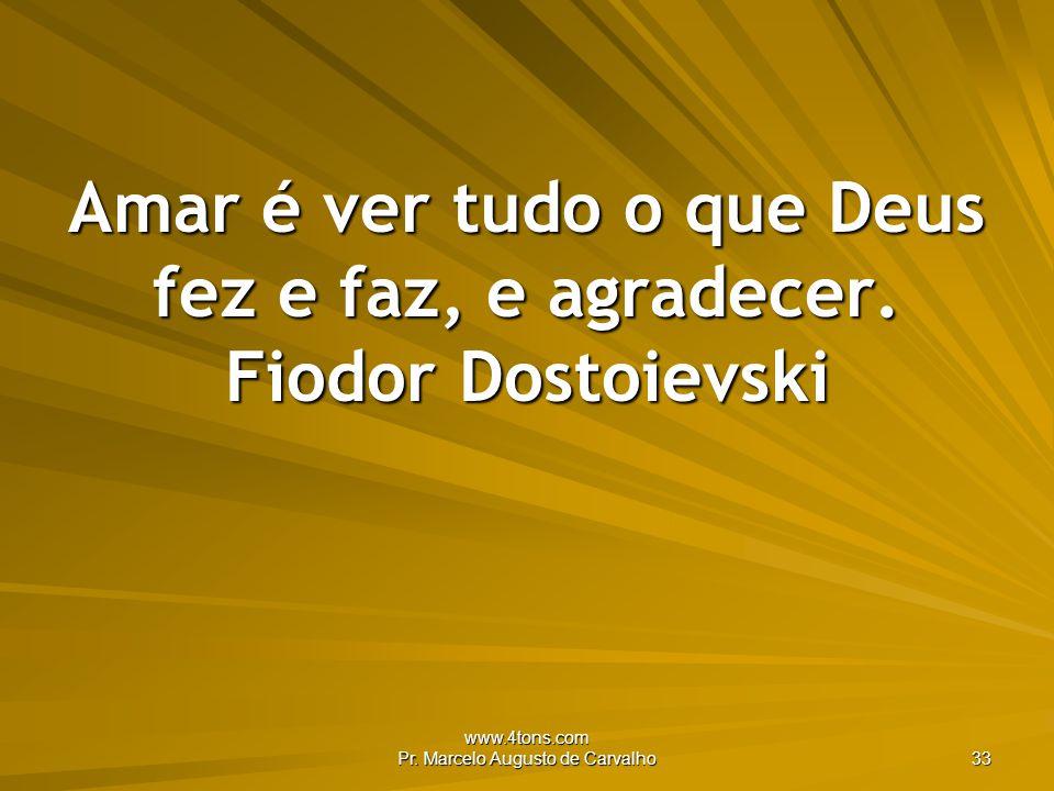 Amar é ver tudo o que Deus fez e faz, e agradecer. Fiodor Dostoievski