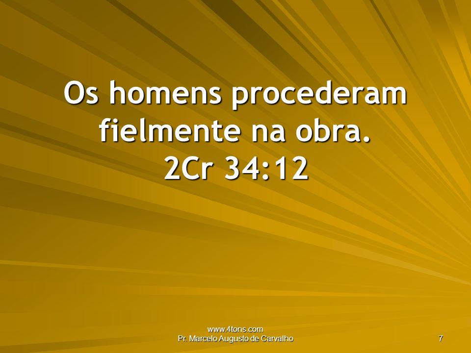 Os homens procederam fielmente na obra. 2Cr 34:12