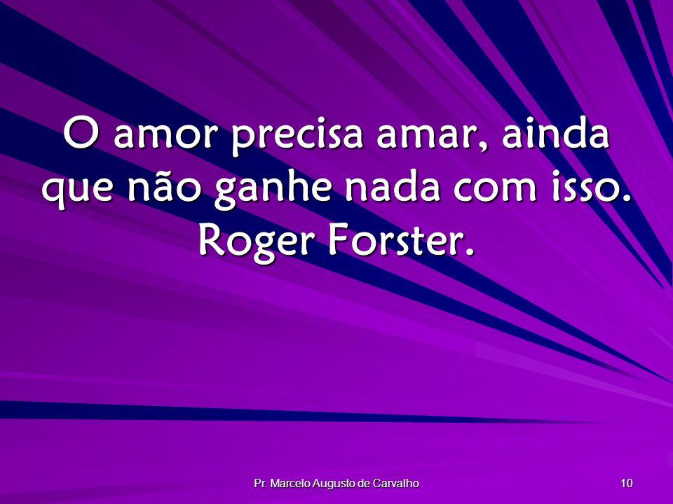 O amor precisa amar, ainda que não ganhe nada com isso. Roger Forster.