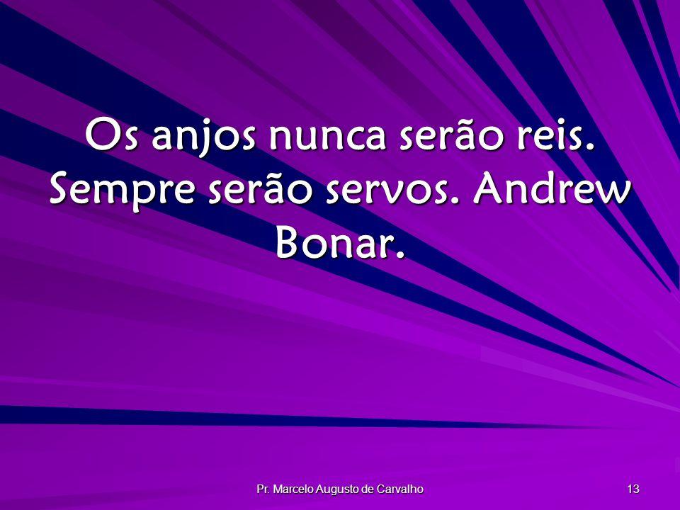 Os anjos nunca serão reis. Sempre serão servos. Andrew Bonar.