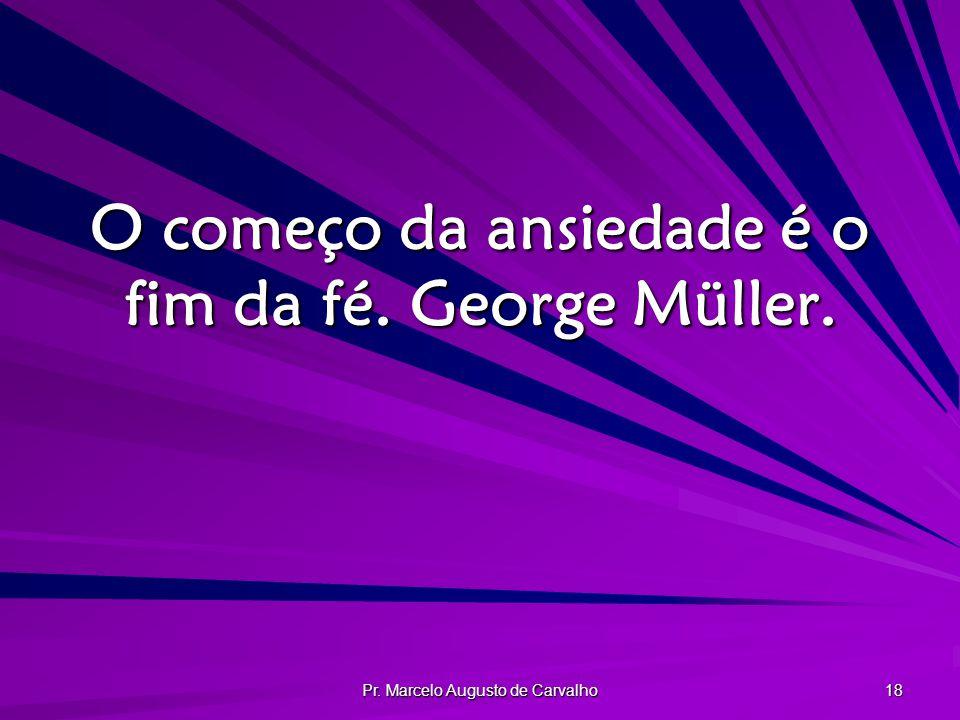 O começo da ansiedade é o fim da fé. George Müller.
