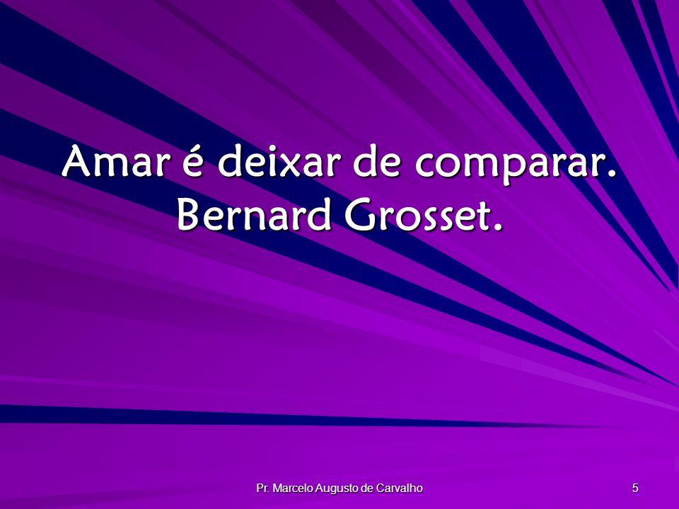 Amar é deixar de comparar. Bernard Grosset.