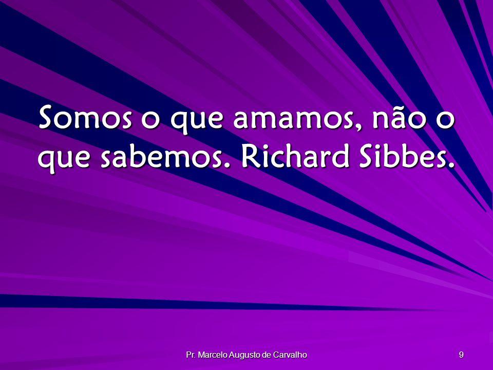 Somos o que amamos, não o que sabemos. Richard Sibbes.