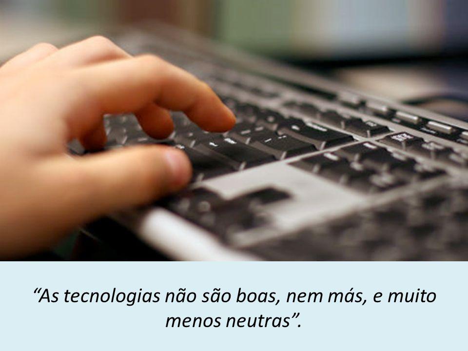 As tecnologias não são boas, nem más, e muito menos neutras .
